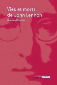 Hugues Blineau - Vies et morts de John Lennon.