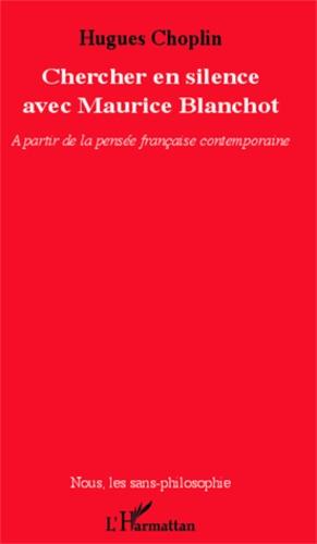 Hugues Choplin - Chercher en silence avec Maurice Blanchot - A partir de la pensée française contemporaine.