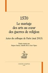 Hugues Daussy et Isabelle His - 1570 Le mariage des arts au coeur des guerres de religion - Actes du colloque de Paris (mai 2013).