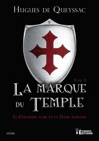 Hugues de Queyssac - Le Chevalier noir et la Dame blanche Tome 2 : La marque du temple.