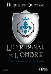 Hugues de Queyssac - Le Chevalier noir et la Dame blanche Tome 3 : Le tribunal de l'ombre.