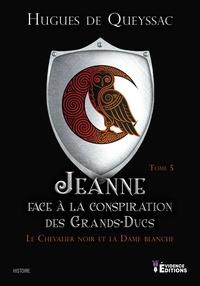 Hugues de Queyssac - Le Chevalier noir et la Dame blanche Tome 5 : Jeanne face à la Conspiration des Grands-Ducs.