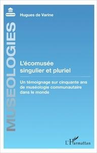Hugues de Varine - L'écomusée singulier et pluriel - Un témoignage sur cinquante ans de muséologie communautaire dans le monde.