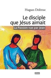 Hugues Delétraz - Le disciple que Jésus aimait - La Passion vue par Jean. Un itinéraire spirituel.