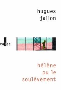 Hugues Jallon - Hélène ou Le soulèvement.