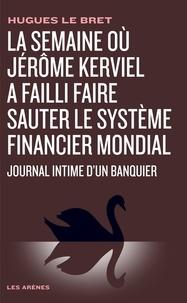 Hugues Le Bret - La semaine où Jérôme Kerviel a failli faire sauter le système financier mondial - Journal intime d'un banquier.