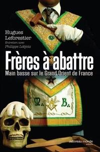 Hugues Leforestier - Frères à abattre - Main basse sur le Grand Orient de France.