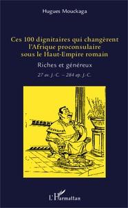 Hugues Mouckaga - Ces 100 dignitaires qui changèrent l'Afrique proconsulaire sous le Haut-Empire romain - Riches et généreux (27 av. J.-C. - 284 apr. J.-C.).