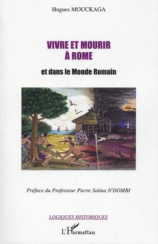 Hugues Mouckaga - Vivre et mourir à Rome - Et dans le Monde Romain.