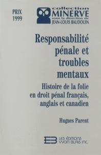 Hugues Parent - Responsabilité pénale et troubles mentaux - Histoire de la folie en droit pénal français, anglais et canadien.
