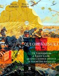 Hugues Perot et Gilles Haberey - Qui ose vaincra - De Gaugamèles à Ouadi Doum, quand l'audace change le cours des batailles.
