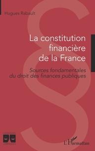 Hugues Rabault - La constitution financière de la France - Sources fondamentales du droit des finances publiques.