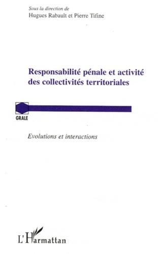 Hugues Rabault et Pierre Tifine - Responsabilité pénale et activité des collectivités territoriales - Evolutions et interactions.