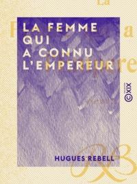 Hugues Rebell - La Femme qui a connu l'Empereur - Roman.