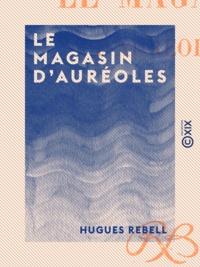Hugues Rebell - Le Magasin d'auréoles.