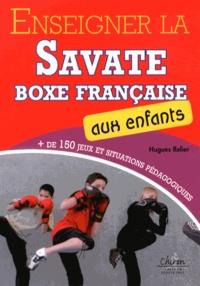 Hugues Relier - Enseigner la savate boxe française aux enfants - Plus de 150 jeux et situations pédagogiques.