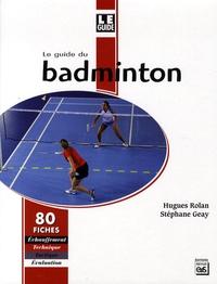 Hugues Rolan et Stéphane Geay - Le guide du badminton.