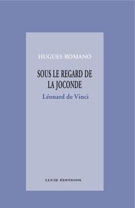 Hugues Romano - Sous le regard de la Joconde : Léonard de Vinci.