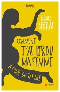 Hugues Serraf - Comment j'ai perdu ma femme à cause du tai chi.
