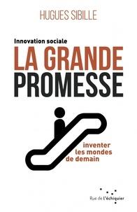 Hugues Sibille - La grande promesse - Innovation sociale : inventer les mondes de demain.