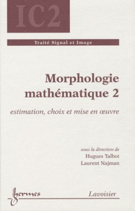 Hugues Talbot et Laurent Najman - Morphologie mathématique - Tome 2, Estimation, choix et mise en oeuvre.