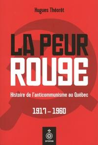 Hugues Théorêt - La peur rouge - Histoire de l'anticommunisme au Québec. 1917-1960.