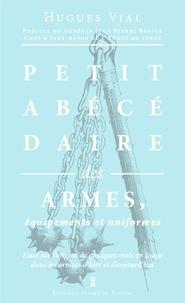 Hugues Vial - Petit abécédaire militaire - Volume 1, Les armes, équipements et uniformes.
