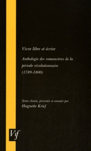 Huguette Krief - Vivre libre et écrire - Anthologie des romancières de la période révolutionnaire (1789-1800).