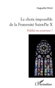 Huguette Pérol - Le choix impossible de la Fraternité Saint-Pie X - Fidélité ou sectarisme ?.