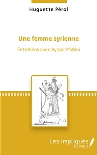Huguette Pérol - Une femme syrienne - Entretiens avec Ayssar Midani.
