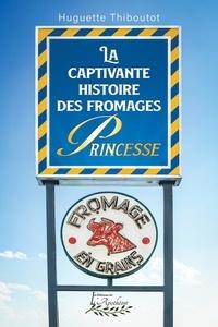 Huguette Thiboutot - La captivante histoire des fromages Princesse.