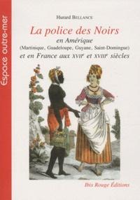 Hurard Bellance - La police des Noirs en Amérique (Martinique, Guadeloupe, Guyane, Saint-Domingue) et en France aux XVIIe et XVIIIe siècles.