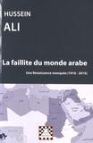 Hussein Ali - La faillite du monde arabe - Une renaissance manquée (1916-2016).