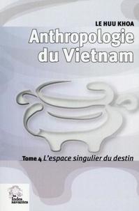 Huu Khoa Le - Anthropologie du Vietnam - Tome 4, L'espace singulier du destin.