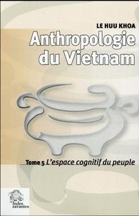 Huu Khoa Le - Anthropologie du Vietnam - Tome 5, L'espace cognitif du peuple.