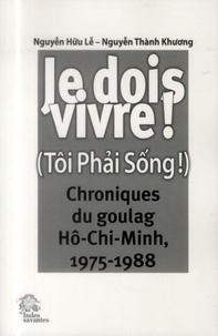 Huu Lê Nguyen et Thành Khuong Nguyen - Je dois vivre ! (Tôi Phai Sông !) - Chroniques du goulag Hô-Chi-Minh, 1975-1988.