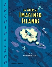 Huw Lewis-Jones - Archipelago - An Atlas of Imagined Islands.