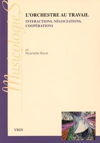 Hyacinthe Ravet - L'orchestre au travail - Interactions, négociations, coopérations.