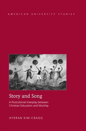 Hyeran Kim-cragg - Story and Song - A Postcolonial Interplay between Christian Education and Worship.