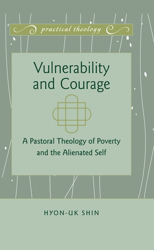 Hyon-uk Shin - Vulnerability and Courage - A Pastoral Theology of Poverty and the Alienated Self.