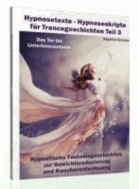 Hypnosetexte - Hypnoseskripte für Trancegeschichten Teil 3 - Hypnotische Fantasiegeschichten zur Gewichtsreduzierung und Raucherentwöhnung.