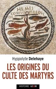 Hyppolite Delehaye - Les origines du culte des martyrs.