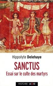 Hyppolite Delehaye - Sanctus - Essai sur le culte des saints dans l'Antiquité.