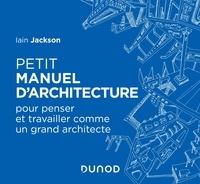 Iain Jackson - Petit manuel d'architecture - Pour apprendre à penser et travailler comme un grand architecte.