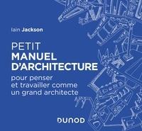 Iain Jackson - Petit manuel d'architecture - Pour penser et travailler comme un grand architecte.