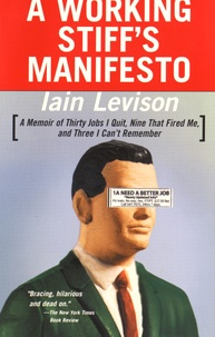 Iain Levison - A Working Stiff's Manifesto - A Memoir of Thirty Jobs I Quit, Nine That Fired Me, and Three I Can't Remember.
