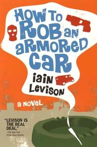 Iain Levison - How to Rob an Armored Car.