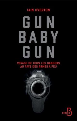Iain Overton - Gun baby gun - Voyage de tous les dangers au pays des armes à feu.