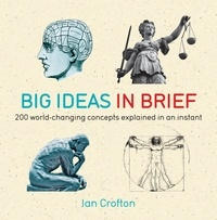 Ian Crofton - Big Ideas in Brief - 200 World-Changing Concepts Explained In An Instant.