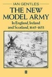 Ian Gentles - The New Model Army in England, Ireland and Scotland, 1645-1653.
